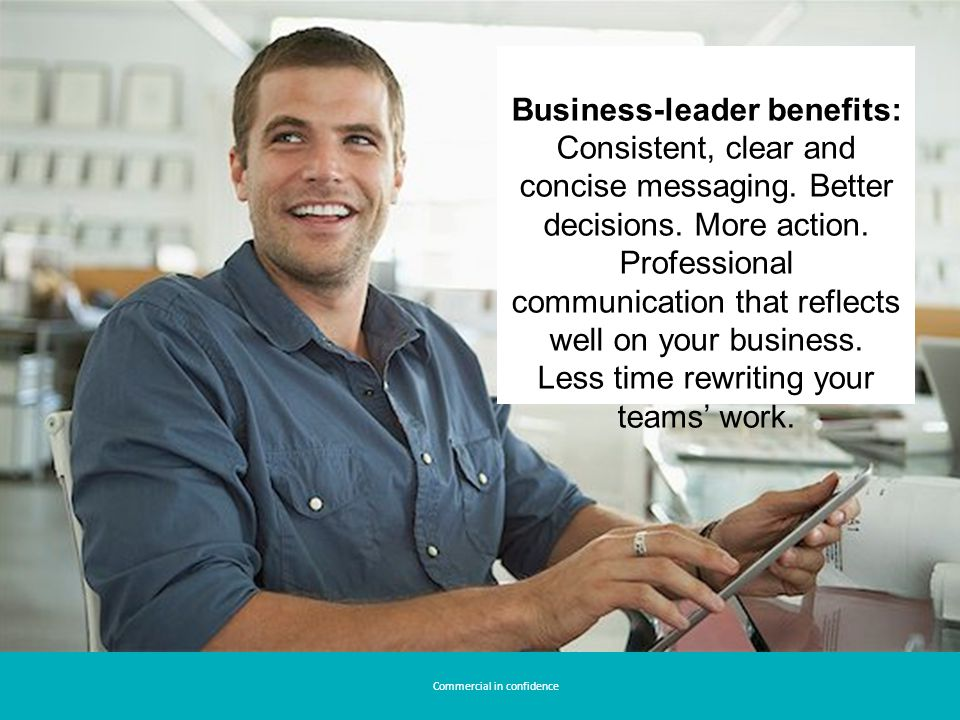 Commercial in confidence Business-leader benefits: Consistent, clear and concise messaging.
