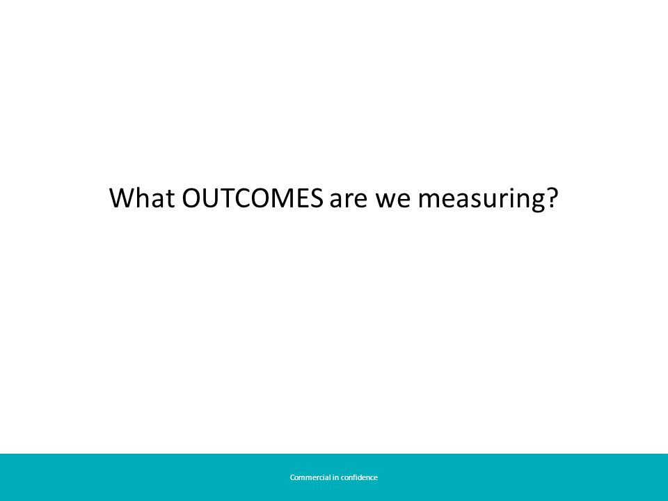 Commercial in confidence What OUTCOMES are we measuring?