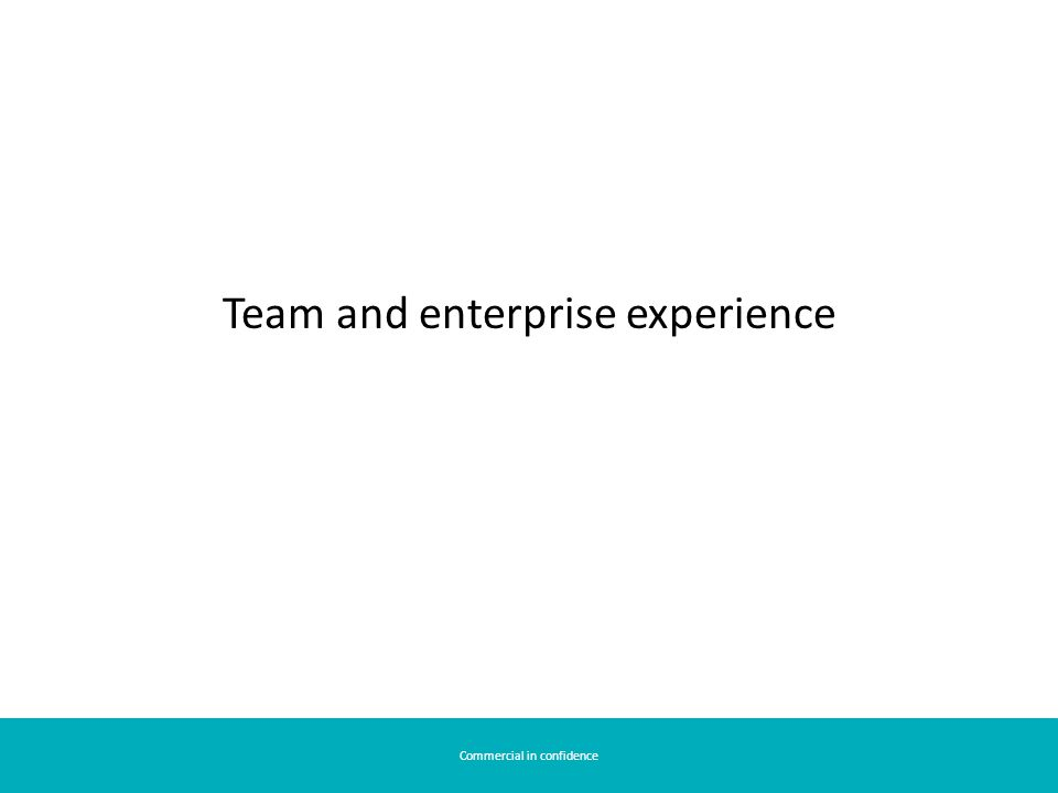 Commercial in confidence Team and enterprise experience
