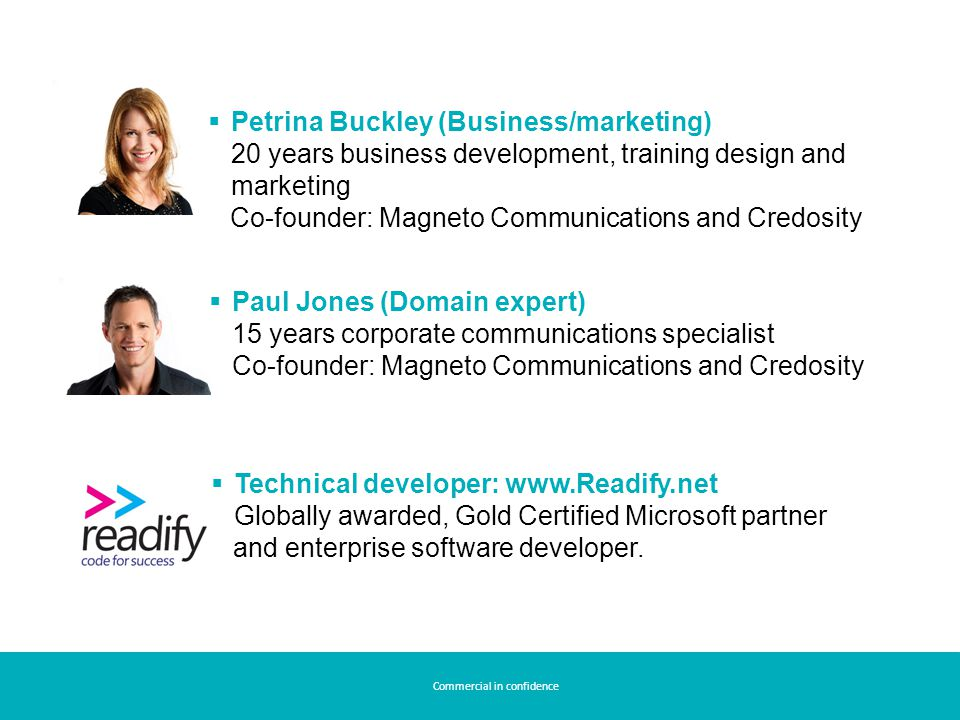  Petrina Buckley (Business/marketing) 20 years business development, training design and marketing Co-founder: Magneto Communications and Credosity  Paul Jones (Domain expert) 15 years corporate communications specialist Co-founder: Magneto Communications and Credosity  Technical developer: www.Readify.net Globally awarded, Gold Certified Microsoft partner and enterprise software developer.