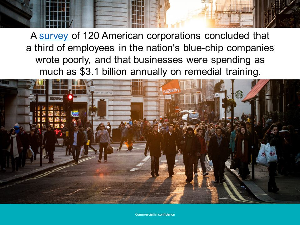 A survey of 120 American corporations concluded that a third of employees in the nation s blue-chip companies wrote poorly, and that businesses were spending as much as $3.1 billion annually on remedial training.survey Commercial in confidence