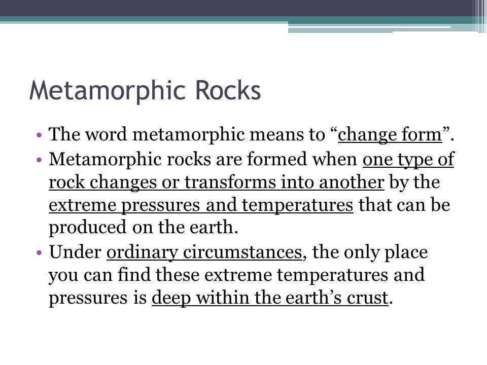 Metamorphic Rocks The word metamorphic means to change form .