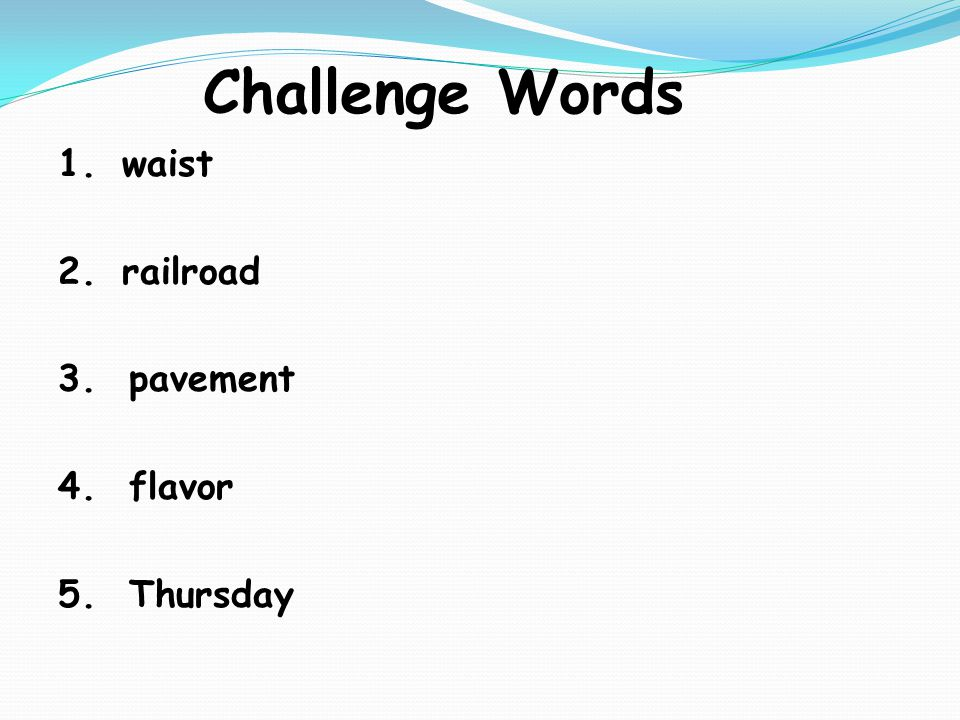 Challenge Words 1.waist 2.railroad 3. pavement 4. flavor 5. Thursday