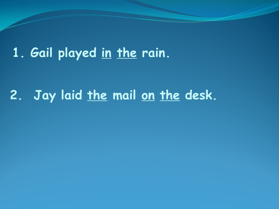 2. Jay laid the mail on the desk. 1. Gail played in the rain.