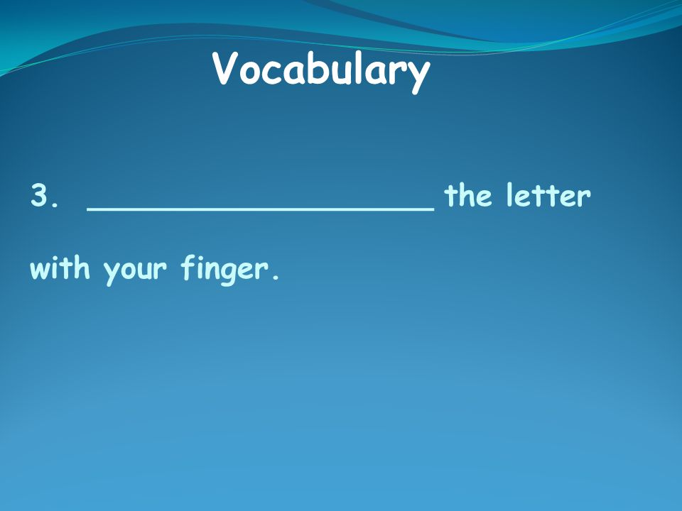 3. __________________ the letter with your finger. Vocabulary