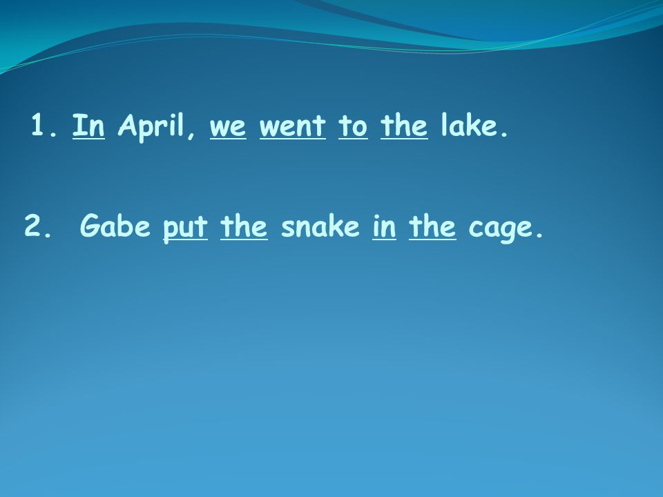 2. Gabe put the snake in the cage. 1. In April, we went to the lake.