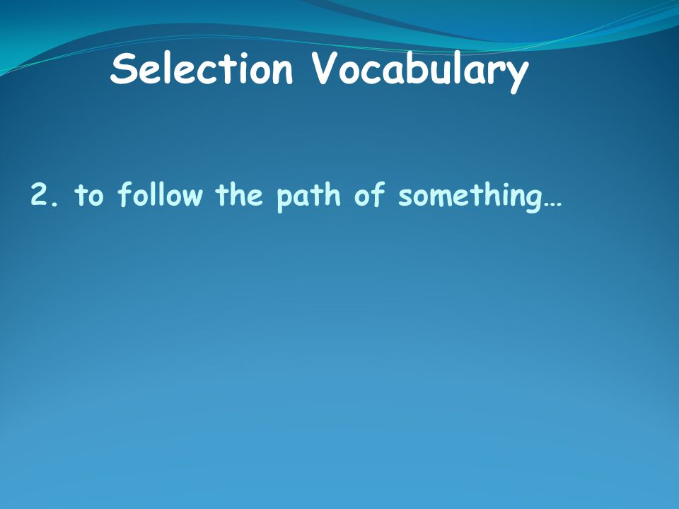 2. to follow the path of something… Selection Vocabulary
