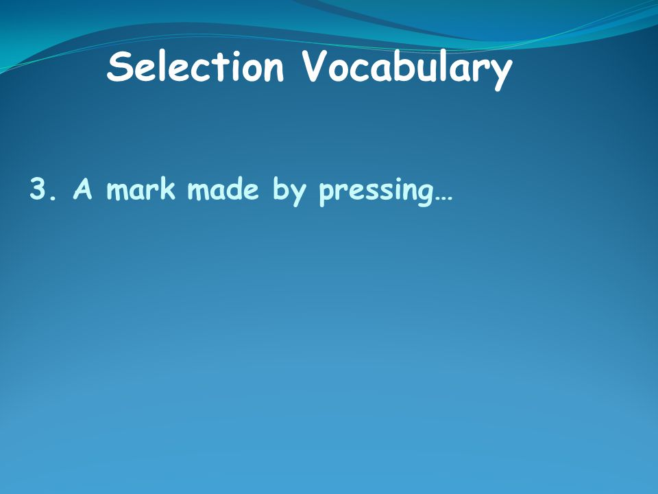 3. A mark made by pressing… Selection Vocabulary