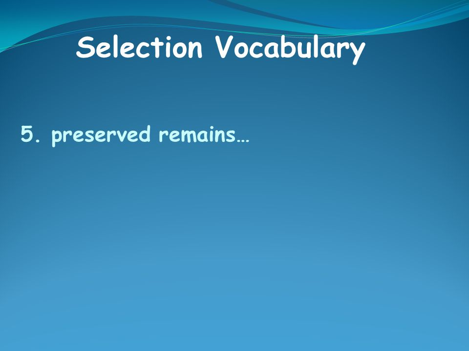 5. preserved remains… Selection Vocabulary