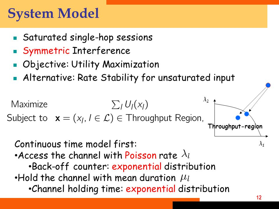12 System Model  Saturated single-hop sessions  Symmetric Interference  Objective: Utility Maximization  Alternative: Rate Stability for unsaturated input λ1λ1 λ2λ2 Throughput-region Continuous time model first: Access the channel with Poisson rate Back-off counter: exponential distribution Hold the channel with mean duration Channel holding time: exponential distribution