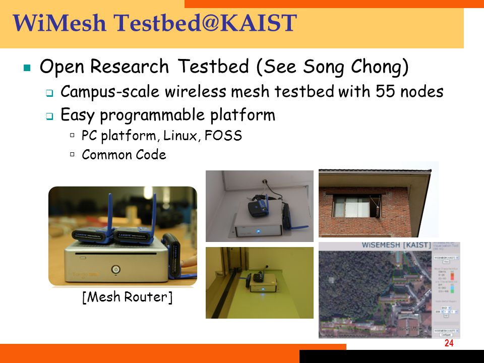 24 WiMesh Testbed@KAIST  Open Research Testbed (See Song Chong)  Campus-scale wireless mesh testbed with 55 nodes  Easy programmable platform  PC platform, Linux, FOSS  Common Code [Mesh Router]