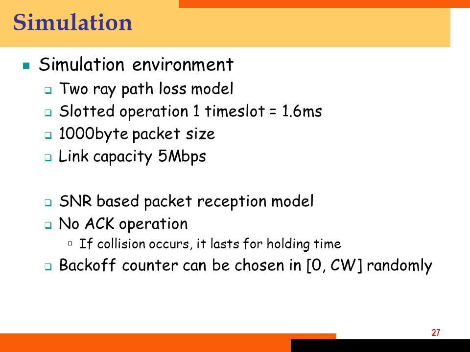 27 Simulation  Simulation environment  Two ray path loss model  Slotted operation 1 timeslot = 1.6ms  1000byte packet size  Link capacity 5Mbps  SNR based packet reception model  No ACK operation  If collision occurs, it lasts for holding time  Backoff counter can be chosen in [0, CW] randomly