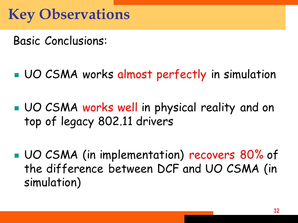 32 Key Observations Basic Conclusions:  UO CSMA works almost perfectly in simulation  UO CSMA works well in physical reality and on top of legacy 802.11 drivers  UO CSMA (in implementation) recovers 80% of the difference between DCF and UO CSMA (in simulation)