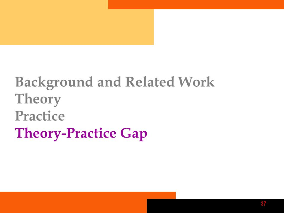 37 Background and Related Work Theory Practice Theory-Practice Gap