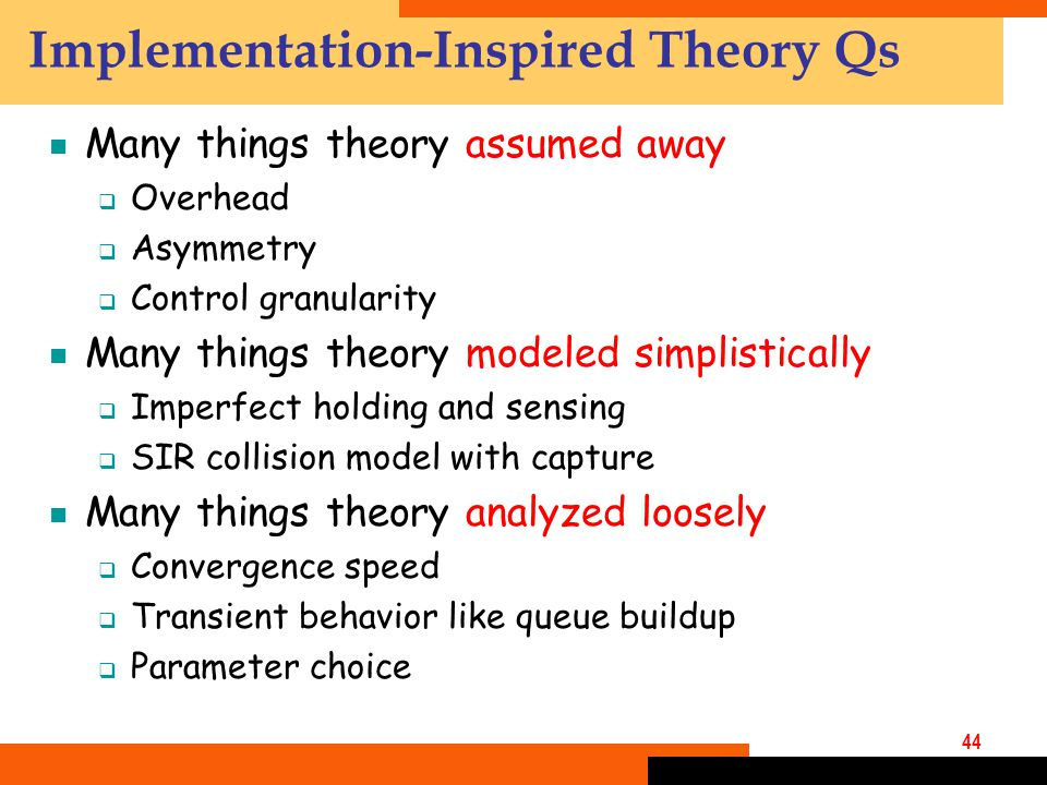 44 Implementation-Inspired Theory Qs  Many things theory assumed away  Overhead  Asymmetry  Control granularity  Many things theory modeled simplistically  Imperfect holding and sensing  SIR collision model with capture  Many things theory analyzed loosely  Convergence speed  Transient behavior like queue buildup  Parameter choice