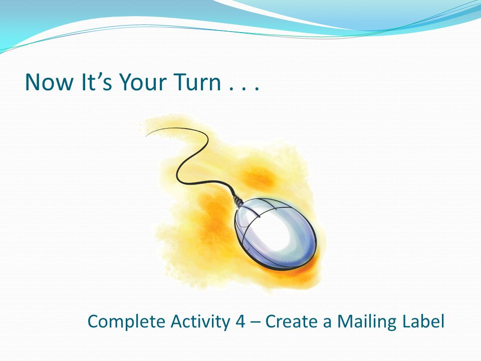 Now It's Your Turn... Complete Activity 4 – Create a Mailing Label