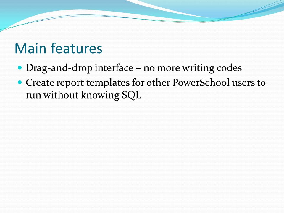 Main features Drag-and-drop interface – no more writing codes Create report templates for other PowerSchool users to run without knowing SQL