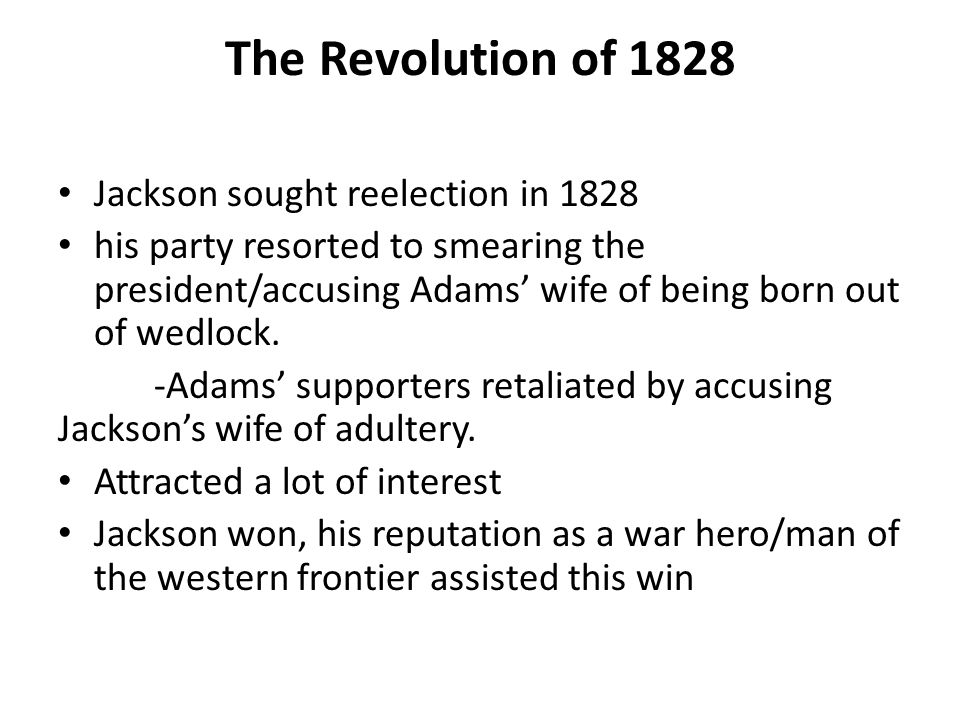 The Revolution of 1828 Jackson sought reelection in 1828 his party resorted to smearing the president/accusing Adams' wife of being born out of wedloc