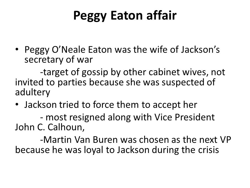 Peggy Eaton affair Peggy O'Neale Eaton was the wife of Jackson's secretary of war -target of gossip by other cabinet wives, not invited to parties bec