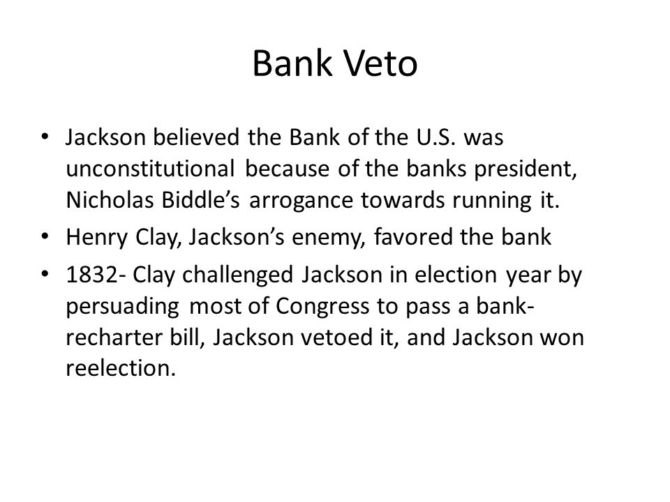 Bank Veto Jackson believed the Bank of the U.S. was unconstitutional because of the banks president, Nicholas Biddle's arrogance towards running it. H