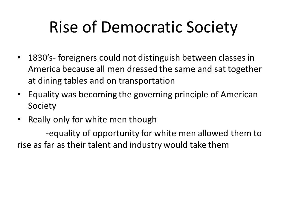 Rise of Democratic Society 1830's- foreigners could not distinguish between classes in America because all men dressed the same and sat together at di