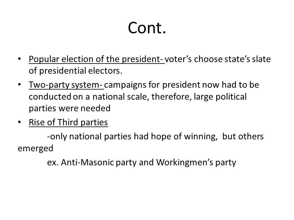 Cont. Popular election of the president- voter's choose state's slate of presidential electors. Two-party system- campaigns for president now had to b