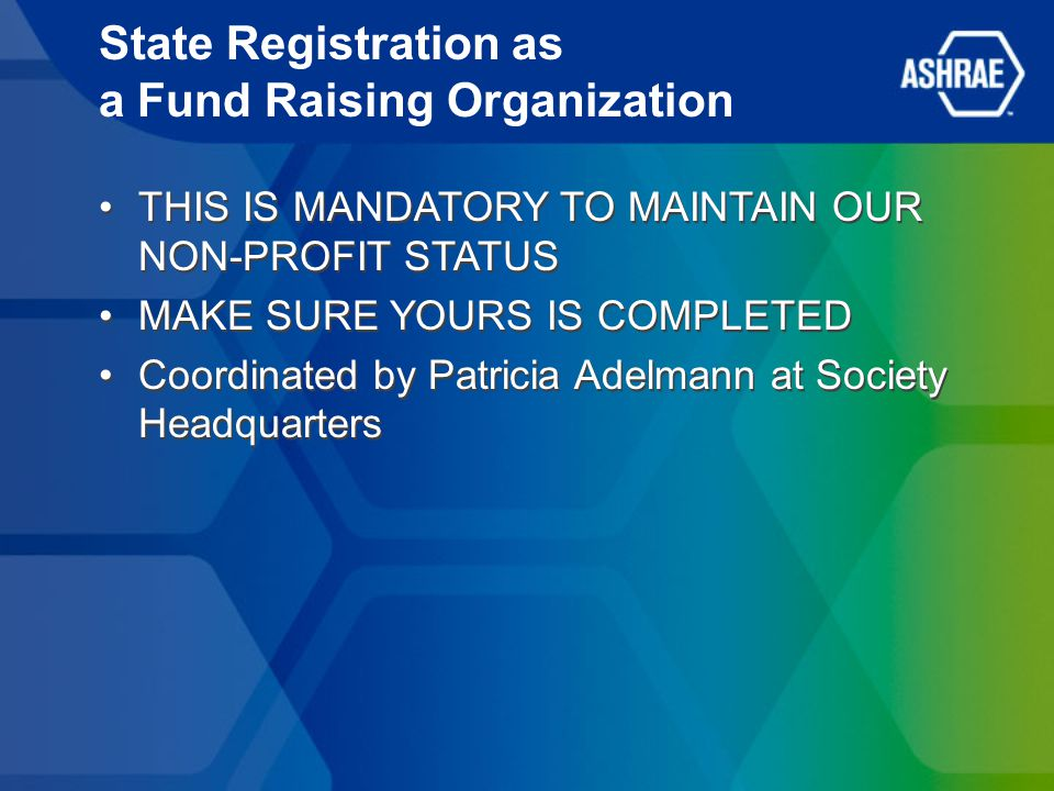 State Registration as a Fund Raising Organization THIS IS MANDATORY TO MAINTAIN OUR NON-PROFIT STATUS MAKE SURE YOURS IS COMPLETED Coordinated by Patricia Adelmann at Society Headquarters THIS IS MANDATORY TO MAINTAIN OUR NON-PROFIT STATUS MAKE SURE YOURS IS COMPLETED Coordinated by Patricia Adelmann at Society Headquarters