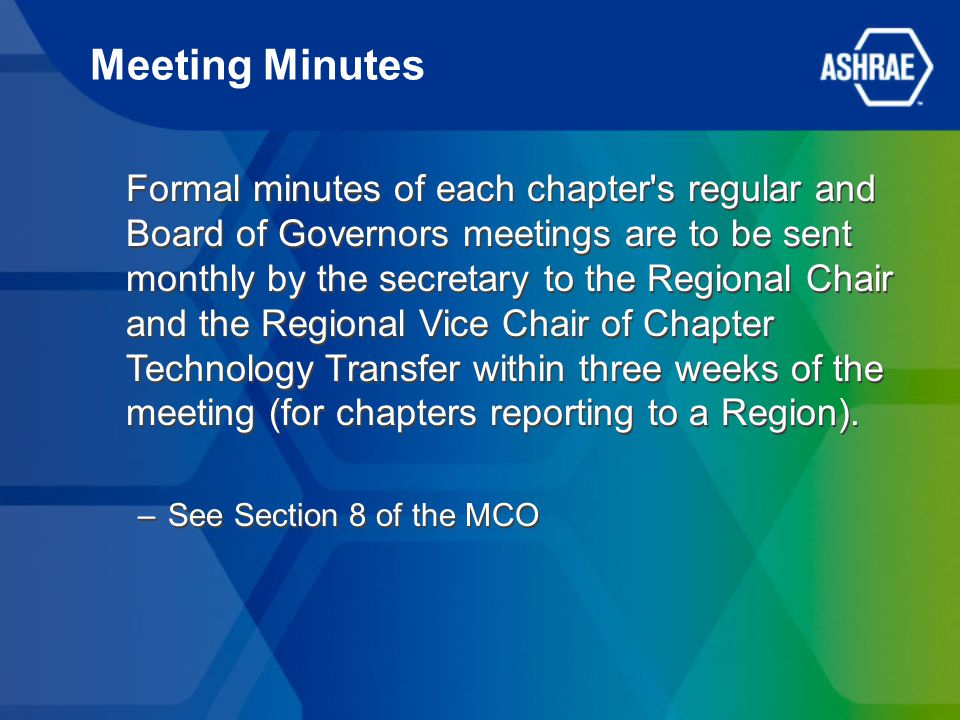 Meeting Minutes Formal minutes of each chapter s regular and Board of Governors meetings are to be sent monthly by the secretary to the Regional Chair and the Regional Vice Chair of Chapter Technology Transfer within three weeks of the meeting (for chapters reporting to a Region).
