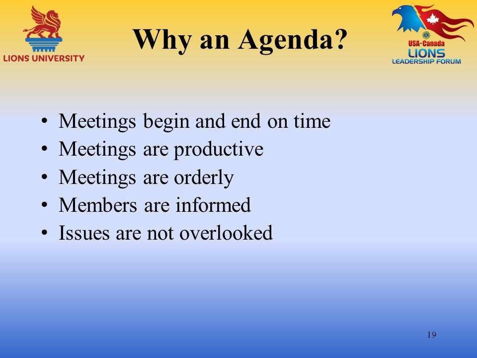 Why an Agenda? Meetings begin and end on time Meetings are productive Meetings are orderly Members are informed Issues are not overlooked 19