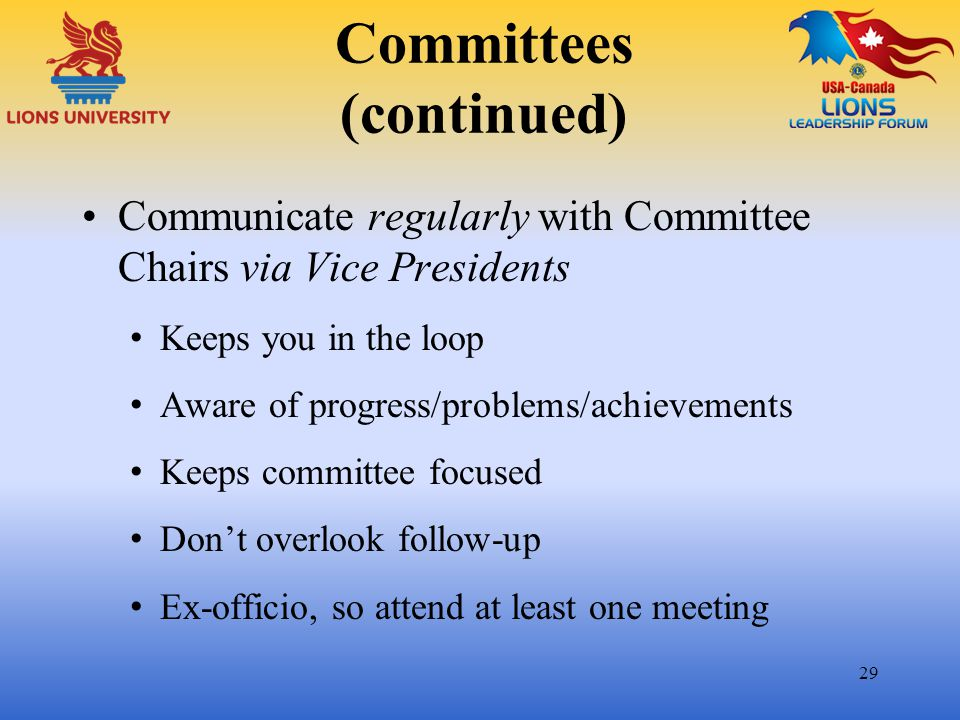 Committees (continued) Communicate regularly with Committee Chairs via Vice Presidents Keeps you in the loop Aware of progress/problems/achievements K