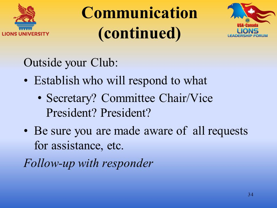 Communication (continued) Outside your Club: Establish who will respond to what Secretary? Committee Chair/Vice President? President? Be sure you are