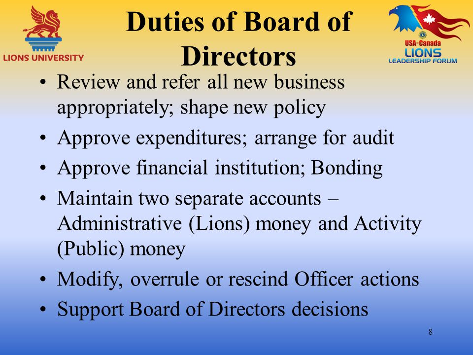 Duties of Board of Directors Review and refer all new business appropriately; shape new policy Approve expenditures; arrange for audit Approve financi