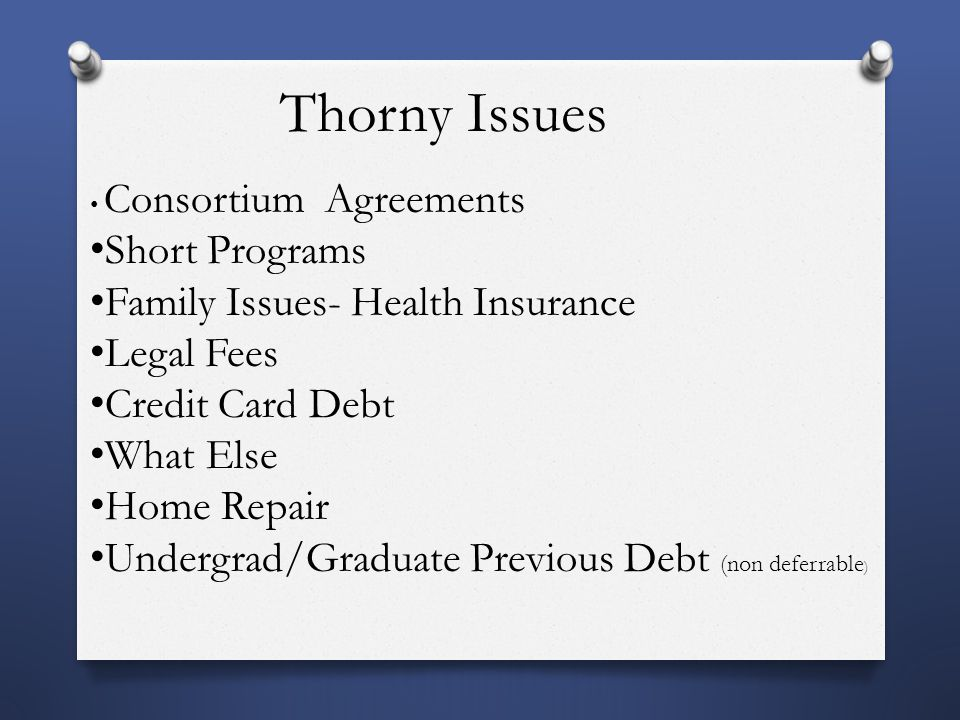 Thorny Issues Consortium Agreements Short Programs Family Issues- Health Insurance Legal Fees Credit Card Debt What Else Home Repair Undergrad/Graduate Previous Debt (non deferrable )