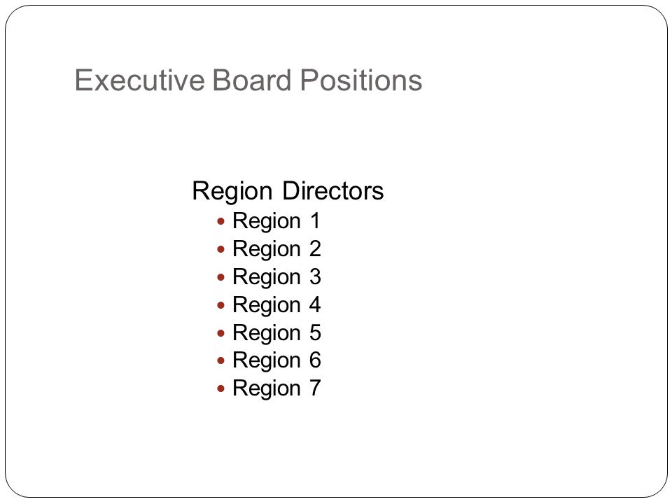 Executive Board Positions Region Directors Region 1 Region 2 Region 3 Region 4 Region 5 Region 6 Region 7