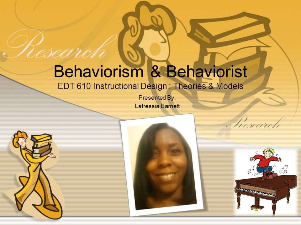 Behaviorism & Behaviorist EDT 610 Instructional Design : Theories & Models Presented By: Latressia Barnett