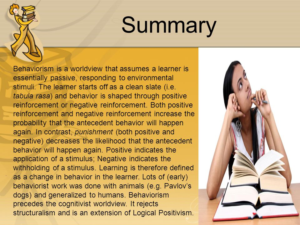 Summary Behaviorism is a worldview that assumes a learner is essentially passive, responding to environmental stimuli.