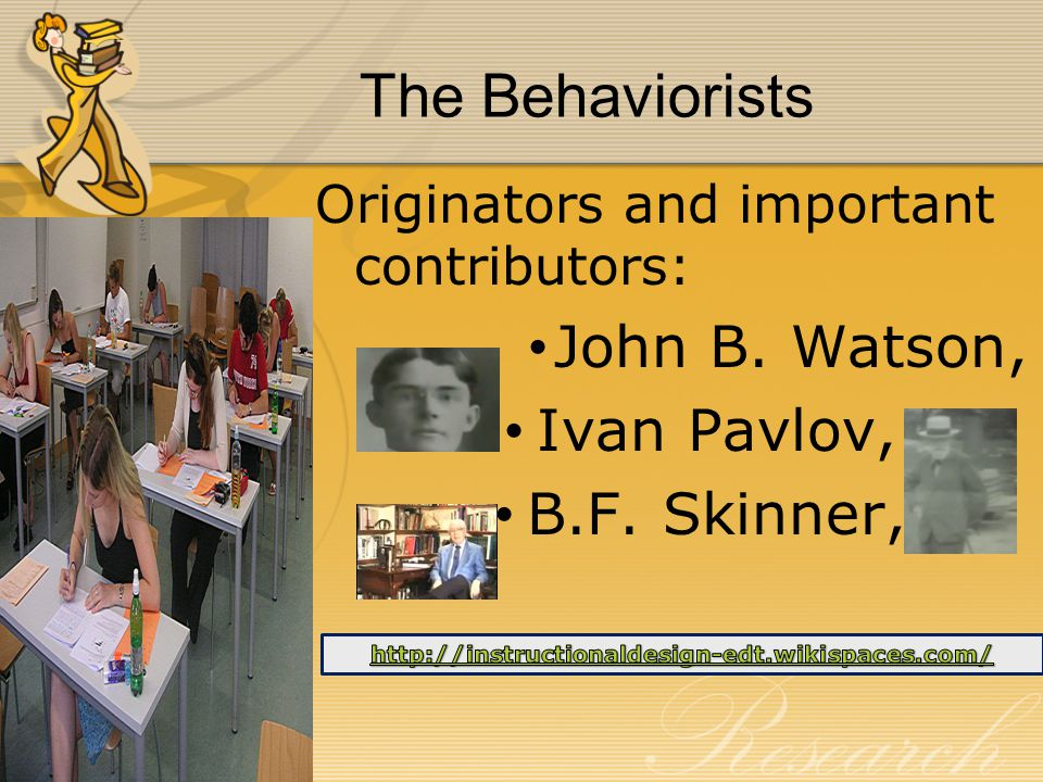 The Behaviorists Originators and important contributors: John B. Watson, Ivan Pavlov, B.F. Skinner,