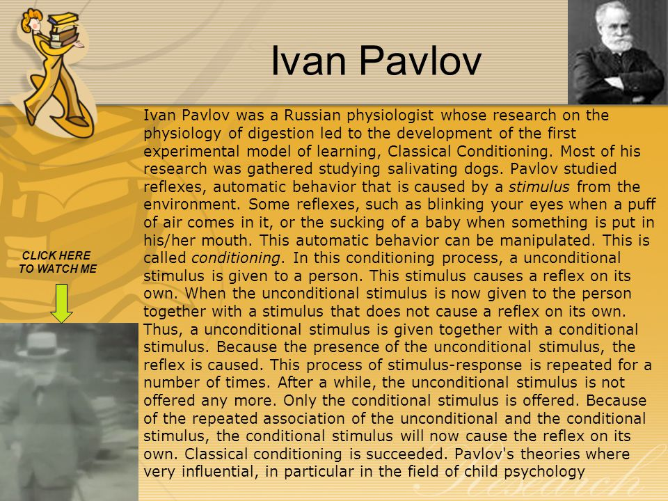 Ivan Pavlov CLICK HERE TO WATCH ME Ivan Pavlov was a Russian physiologist whose research on the physiology of digestion led to the development of the first experimental model of learning, Classical Conditioning.