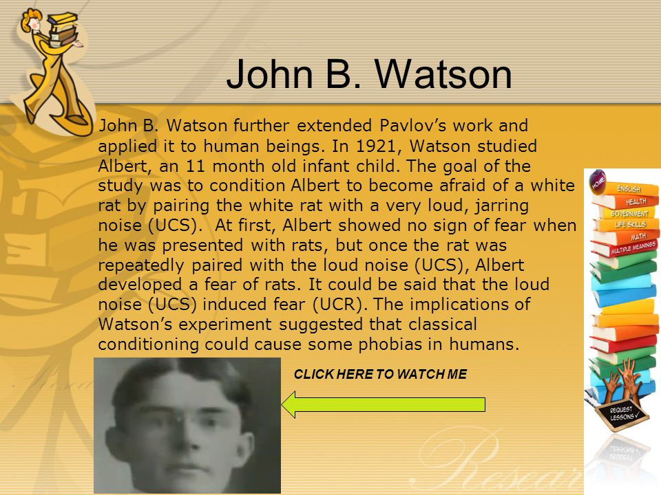 John B. Watson John B. Watson further extended Pavlov's work and applied it to human beings.