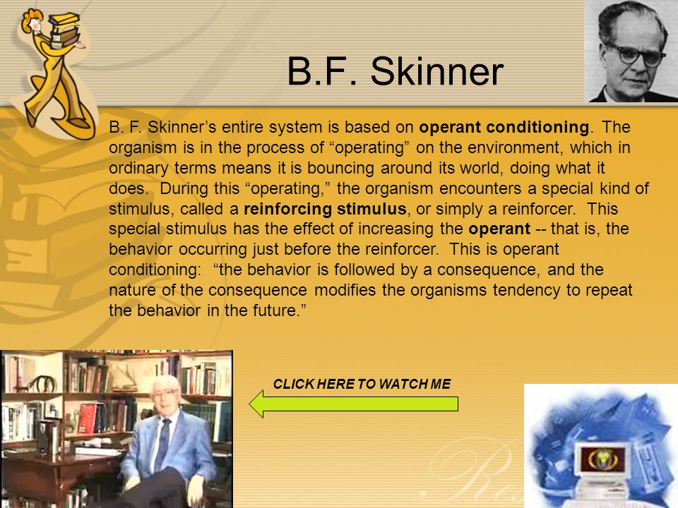 B.F.Skinner B. F. Skinner's entire system is based on operant conditioning.