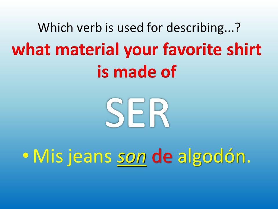 Which verb is used for describing...? son dealgodón Mis jeans son de algodón.