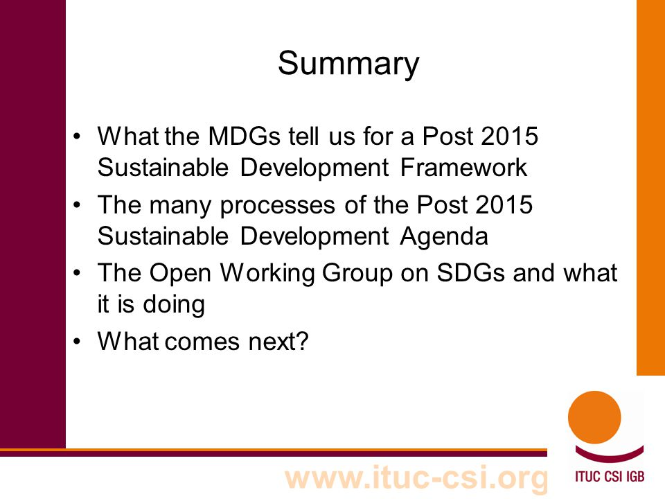 www.ituc-csi.org Summary What the MDGs tell us for a Post 2015 Sustainable Development Framework The many processes of the Post 2015 Sustainable Development Agenda The Open Working Group on SDGs and what it is doing What comes next
