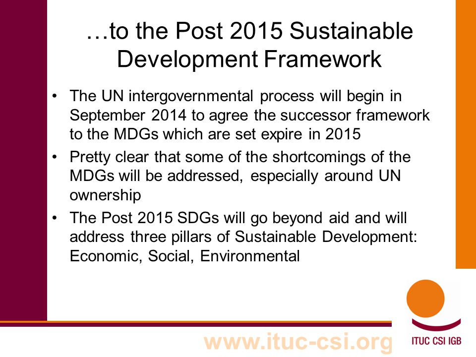 www.ituc-csi.org …to the Post 2015 Sustainable Development Framework The UN intergovernmental process will begin in September 2014 to agree the successor framework to the MDGs which are set expire in 2015 Pretty clear that some of the shortcomings of the MDGs will be addressed, especially around UN ownership The Post 2015 SDGs will go beyond aid and will address three pillars of Sustainable Development: Economic, Social, Environmental
