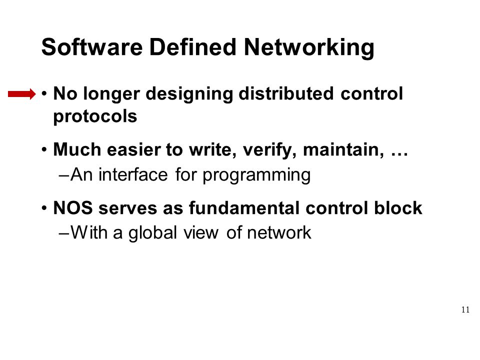 Software Defined Networking No longer designing distributed control protocols Much easier to write, verify, maintain, … –An interface for programming NOS serves as fundamental control block –With a global view of network 11