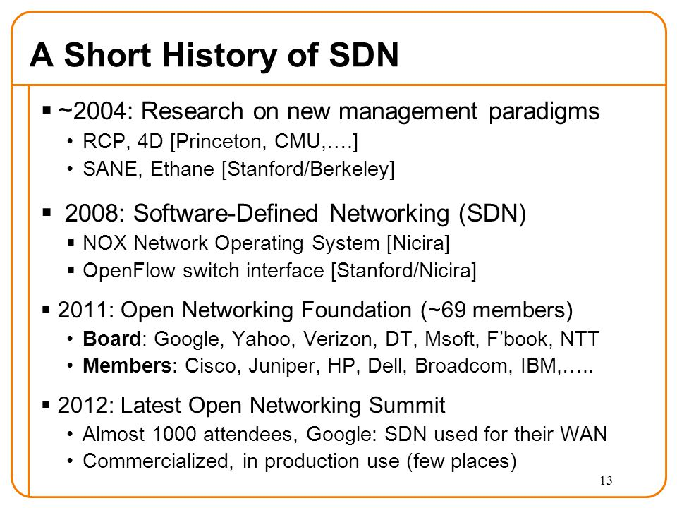 A Short History of SDN  ~ 2004: Research on new management paradigms RCP, 4D [Princeton, CMU,….] SANE, Ethane [Stanford/Berkeley]  2008: Software-Defined Networking (SDN)  NOX Network Operating System [Nicira]  OpenFlow switch interface [Stanford/Nicira]  2011: Open Networking Foundation (~69 members) Board: Google, Yahoo, Verizon, DT, Msoft, F'book, NTT Members: Cisco, Juniper, HP, Dell, Broadcom, IBM,…..