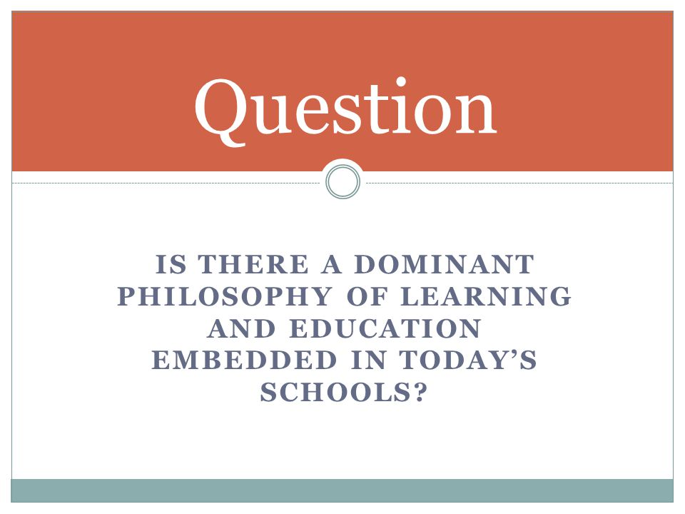 IS THERE A DOMINANT PHILOSOPHY OF LEARNING AND EDUCATION EMBEDDED IN TODAY'S SCHOOLS? Question