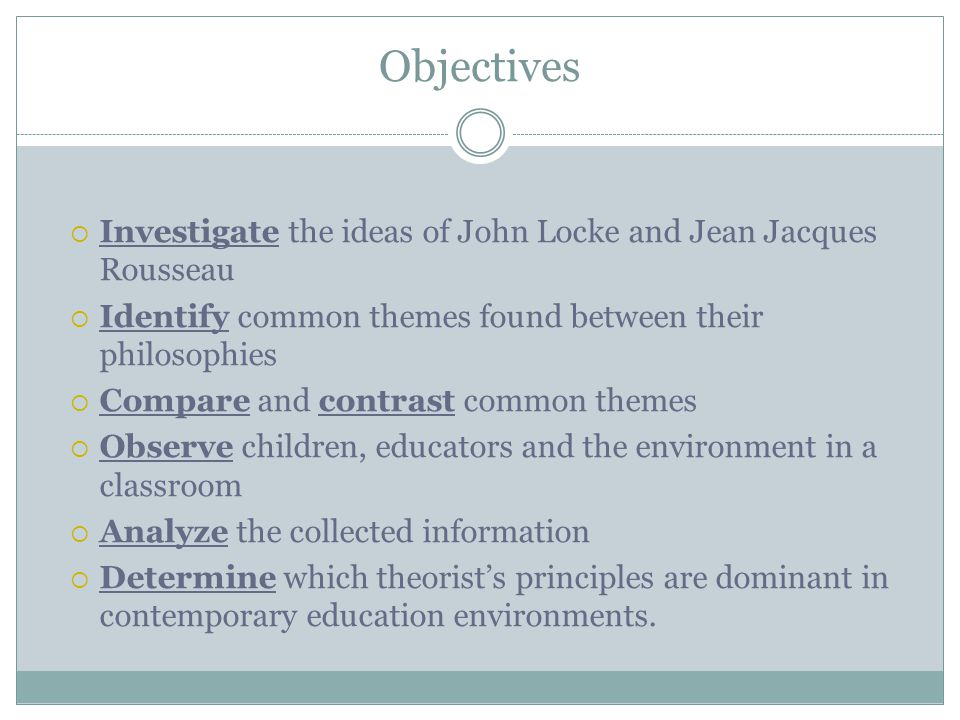 Objectives  Investigate the ideas of John Locke and Jean Jacques Rousseau  Identify common themes found between their philosophies  Compare and contrast common themes  Observe children, educators and the environment in a classroom  Analyze the collected information  Determine which theorist's principles are dominant in contemporary education environments.