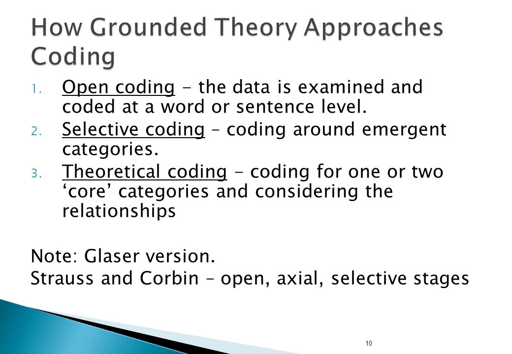 10 1. Open coding - the data is examined and coded at a word or sentence level. 2. Selective coding – coding around emergent categories. 3. Theoretica