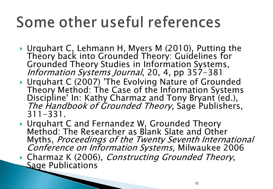 16  Urquhart C, Lehmann H, Myers M (2010), Putting the Theory back into Grounded Theory: Guidelines for Grounded Theory Studies in Information Systems, Information Systems Journal, 20, 4, pp 357-381  Urquhart C (2007) The Evolving Nature of Grounded Theory Method: The Case of the Information Systems Discipline In: Kathy Charmaz and Tony Bryant (ed.), The Handbook of Grounded Theory, Sage Publishers, 311-331.