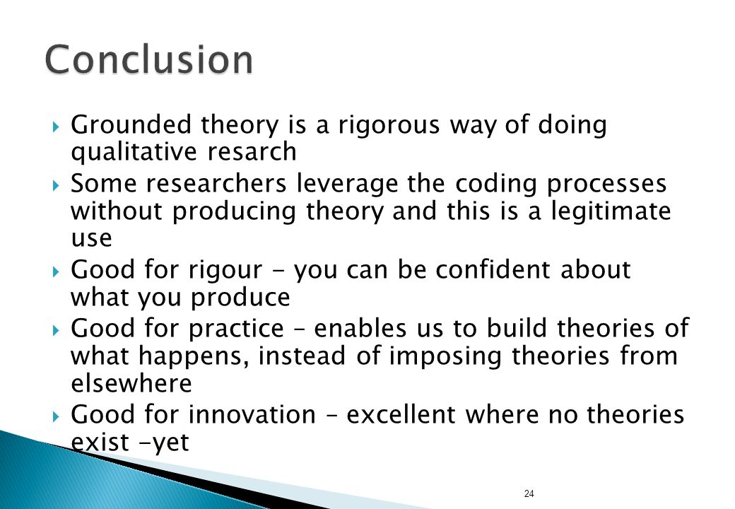 24  Grounded theory is a rigorous way of doing qualitative resarch  Some researchers leverage the coding processes without producing theory and this is a legitimate use  Good for rigour - you can be confident about what you produce  Good for practice – enables us to build theories of what happens, instead of imposing theories from elsewhere  Good for innovation – excellent where no theories exist -yet